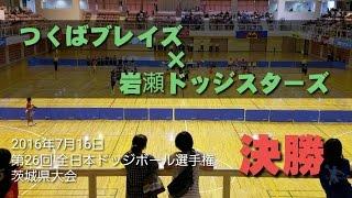 第26回 全日本ドッジボール選手権 茨城県大会 決勝戦 2016年7月16日