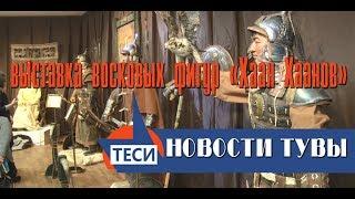 НОВОСТИ ТУВЫ - Выставка восковых фигур «Хаан Хаанов».  - 28.11.2017