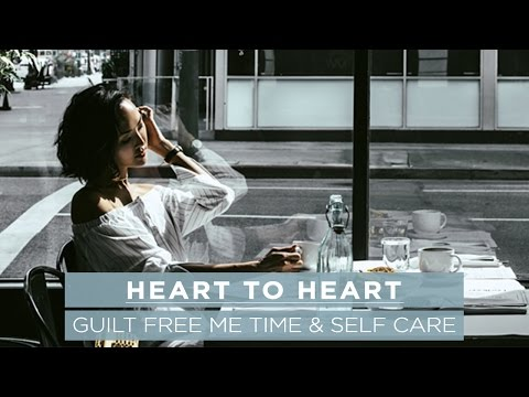 Guilt Free Me Time & Self Care | Heart to Heart #5