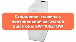 Стиральная машина с вертикальной загрузкой Electrolux EWT1062TDW обзор и отзыв