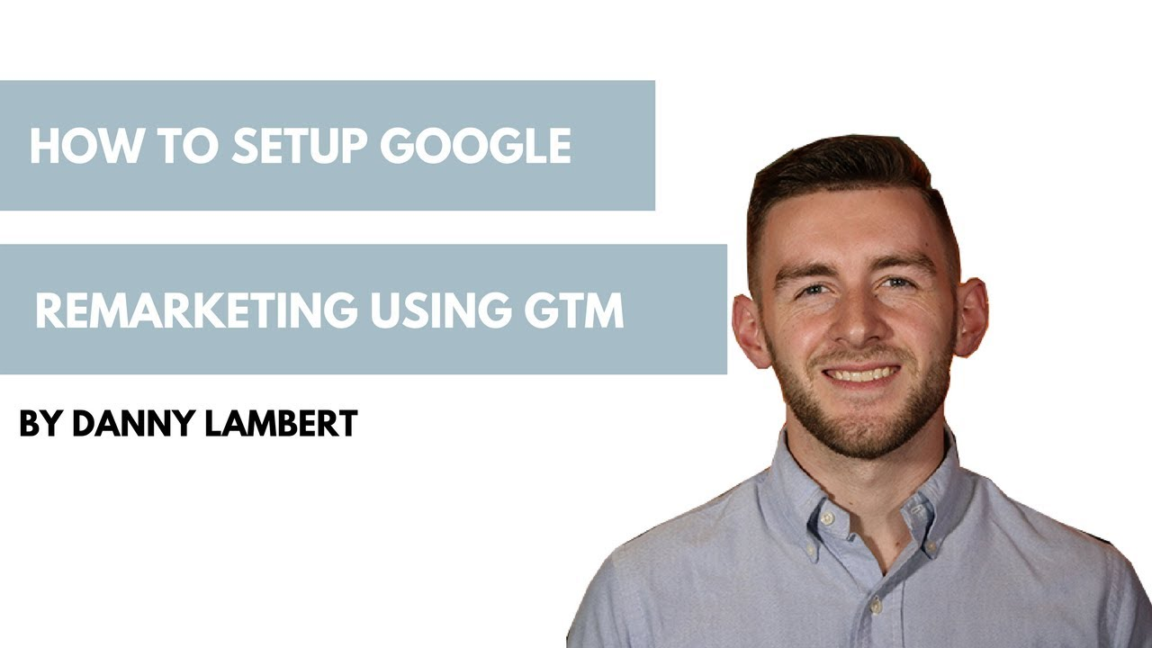 How to Setup Google Remarketing Using Google Tag Manager (GTM)