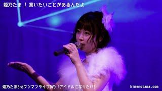 姫乃たま「言いたいことがあるんだよ」 作詞:姫乃たま 作曲:STX DVD「...