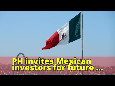 PH invites Mexican investors for future projects and plans