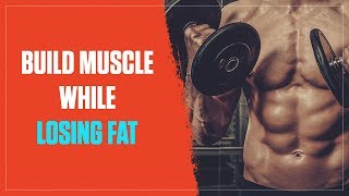 How Do You Build Muscle & Lose Fat at the Same Time? (2017)