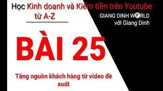 Học Kiếm tiền trên Youtube A-Z - Bài 25 - Tăng nguồn khách hàng từ video đề xuất