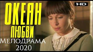 ФИЛЬМ 2020  ОКЕАН ЛЮБВИ  Русские мелодрамы 2020 новинки HD 1080P