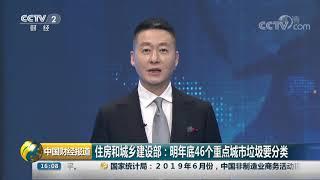[中国财经报道]住房和城乡建设部:明年底46个重点城市垃圾要分类| CCTV财经