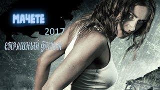 МАЧЕТЕ 2017, Страшный фильм,ужасы,триллер 2017.