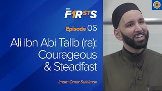 Ali ibn Abi Talib (ra): Courageous & Steadfast | The Firsts with Sh. Omar Suleiman