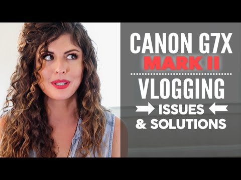 Canon G7X Mark II -  Vlogging Camera ISSUES & SOLUTIONS