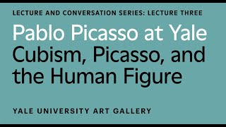 Pablo Picasso at Yale Lecture: Cubism, Picasso, and the Human Figure