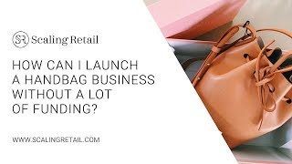How Can I Launch a Handbag Business Without a Lot of Funding?