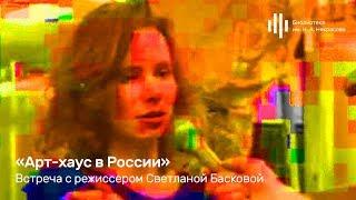 «Арт-хаус в России». Встреча с режиссером Светланой Басковой.
