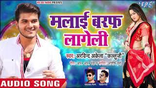 मलाई बर्फ लागेली - Arvind Akela Kallu का इस साल का सबसे बड़ा हिट गाना - Bhojpuri New Song 2019