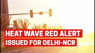 Heat wave red alert issued for Delhi-NCR