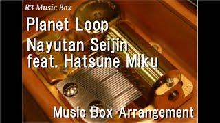 Planet Loop/Nayutan Seijin feat. Hatsune Miku [Music Box]