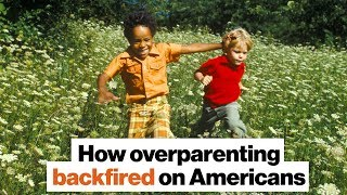 How overparenting backfired on Americans
