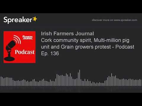 Cork community spirit, Multi-million pig unit and Grain growers protest - Podcast Ep. 136