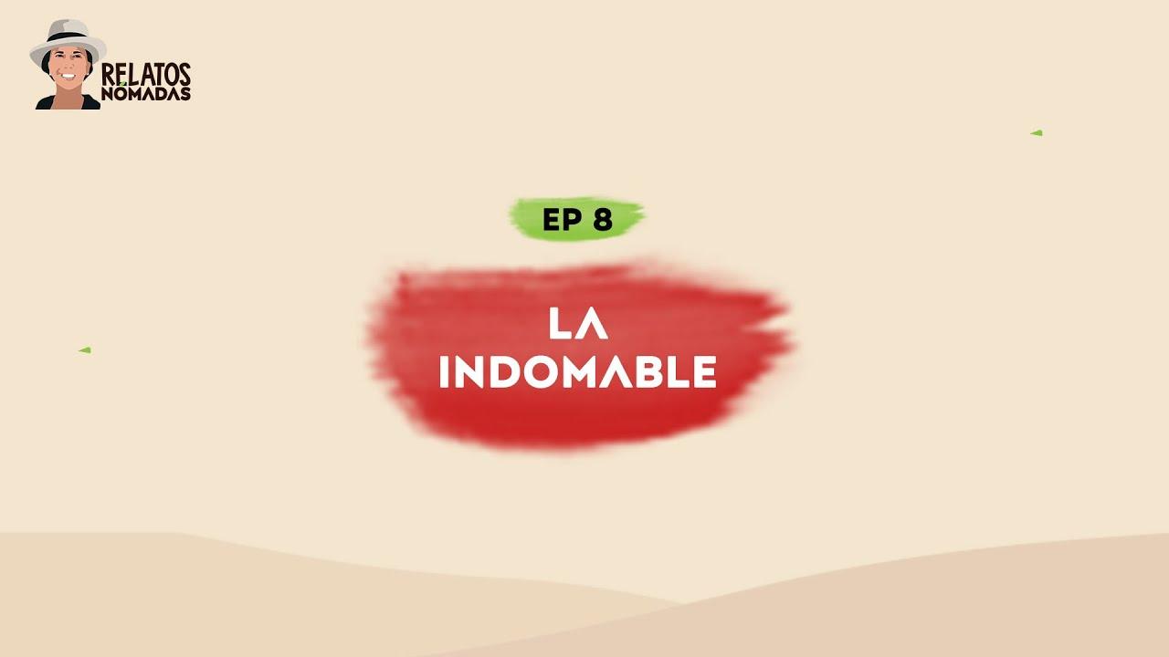 Relatos Nómadas por Valentina Quintero | EP. 08 La Indomable