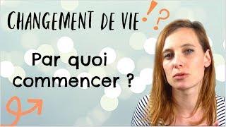 #1 CHANGEMENT DE VIE / PAR QUOI COMMENCER ???