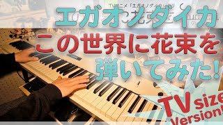 【エガオノダイカED】「この世界に花束を」をピアノアレンジして弾いてみました!【キミノオルフェ】