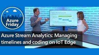 Azure Stream Analytics: Managing timelines and coding on IoT Edge | Azure Friday
