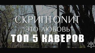ТОП 5 КАВЕРОВ ПЕСНИ СКРИПТОНИТА - ЭТО ЛЮБОВЬ