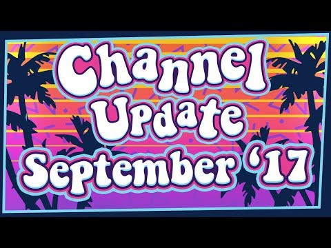 Channel Update! - 17th of September 2017