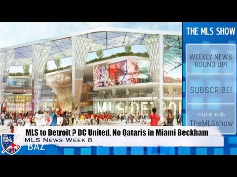 MLS to Detroit ?, DC United, No Qataris in Miami Beckham? and more : MLS Week 8 News
