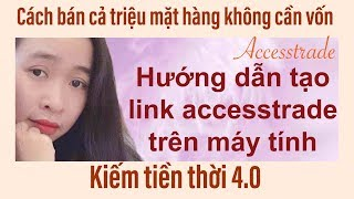 kiếm tiền với accesstrade$$ HƯỚNG DẪN TẠO LINK ACCESSTRADE TRÊN MÁY TÍNH