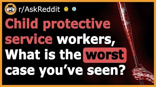 CPS Workers Share The Saddest Cases They've Ever Seen - (r/AskReddit)