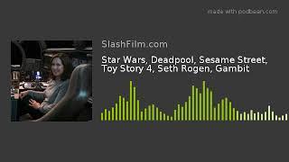 Star Wars, Deadpool, Sesame Street, Toy Story 4, Seth Rogen, Gambit