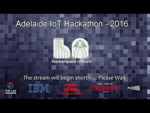 Adelaide IoT Hackathon – Main Event - Complete Live Stream