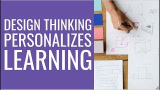 Design Thinking Personalizes Student Learning - Personalized Learning