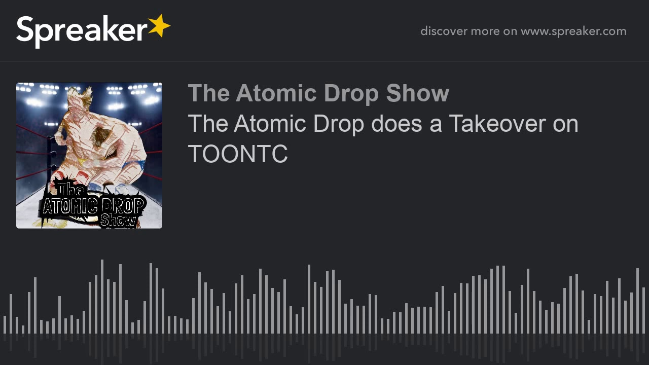 The Atomic Drop does a Takeover on TOONTC (part 2 of 3)