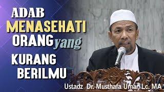 Menasehati Orang yang Kurang Berilmu - Ustadz Dr. Musthafa Umar, Lc. MA