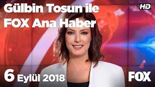 6 Eylül 2018 Gülbin Tosun ile FOX Ana Haber