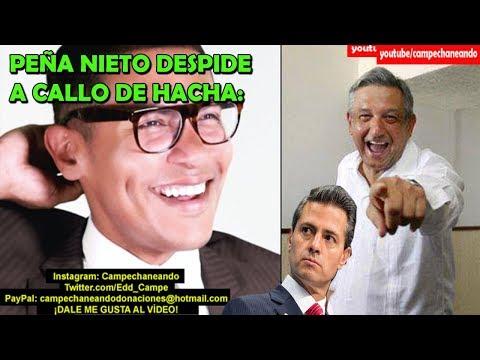 Peña Nieto ¡Despide a Callo de Hacha! Por no poder con AMLO - Campechaneando
