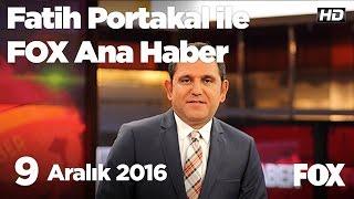 9 Aralık 2016 Fatih Portakal ile FOX Ana Haber