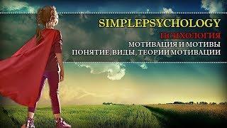 Психология. Мотивация и мотивы: понятие, теории, виды и процесс мотивации.
