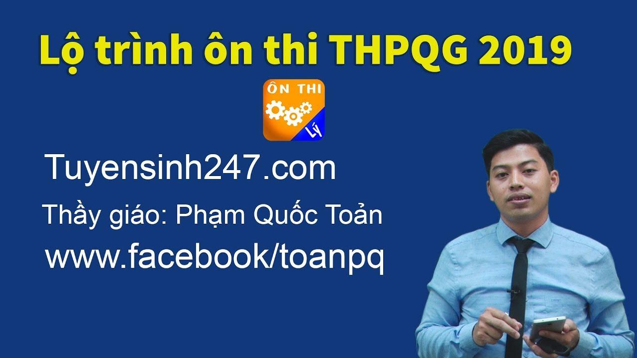 Lộ trình ôn thi THPT Quốc Gia 2019 – Thầy Phạm Quốc Toản