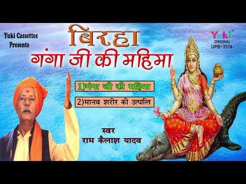 गंगा जी की महिमा -मानव शरीर की उत्पत्ति | स्वर राम कैलाश यादव - Bhojpuri Birha । Audio  Jukebox