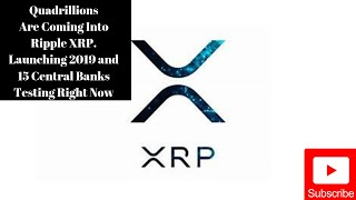 Quadrillions Are Coming Into Ripple/XRP 2019 Launch & 15 Central Banks Testing Now