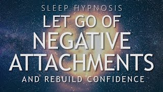 Hypnosis to Let Go of Negative Attachments \u0026 Rebuild Confidence (Sleep Meditation Healing)