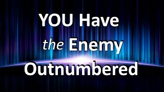 You Have The Enemy Outnumbered