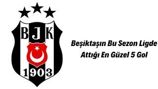 Beşiktaşın Bu Sezon Ligde Attığı En güzel 5 gol