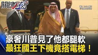 豪奢川普見了他都腿軟 最狂沙特國王出訪下專機竟「搭電梯」!? 關鍵時刻 20170302-3 朱學恒 王瑞德 劉燦榮 馬西屏