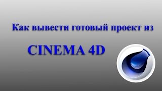 Как вывести готовый проект из CINEMA 4D