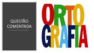 QUESTÃO COMENTADA - IESES  - ORTOGRAFIA