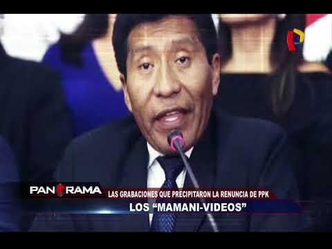 """Los """"Mamani – Videos"""": las grabaciones que precipitaron la renuncia de PPK"""